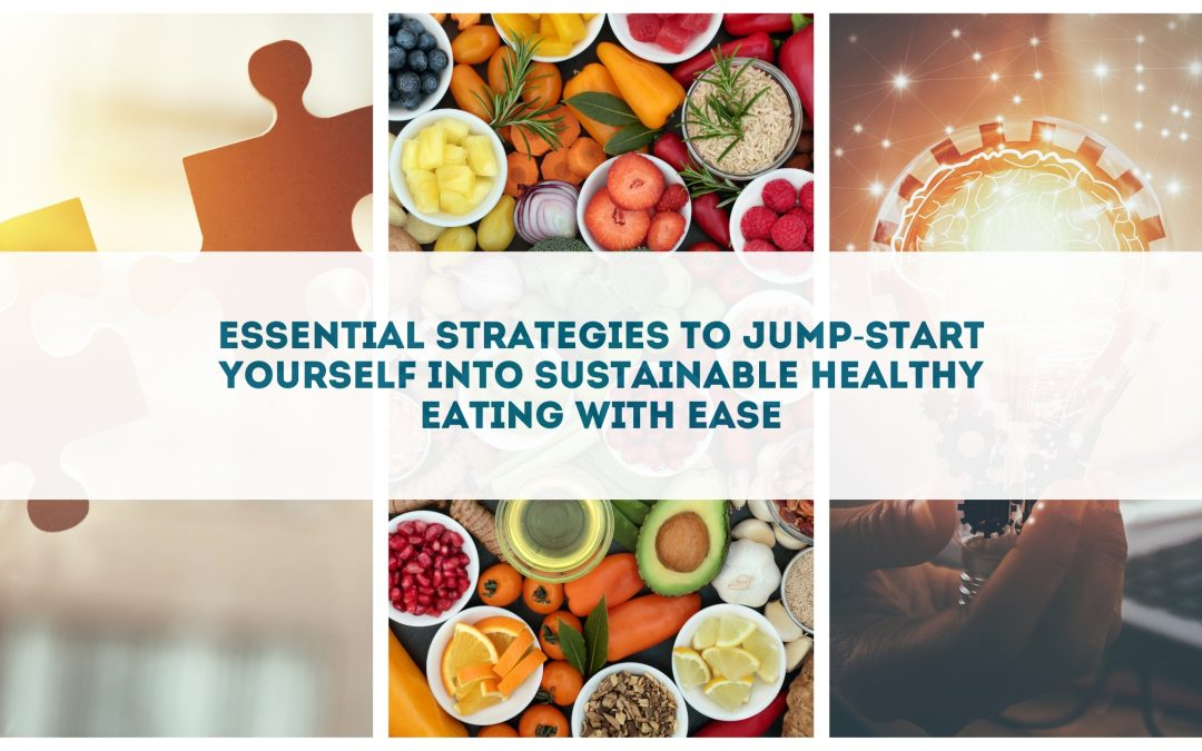 Essential Strategies to Jump-start Yourself into Sustainable Healthy Eating with Ease